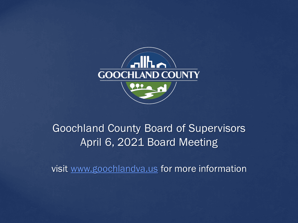 Goochland County - Goochland County Board of Supervisors April 6 2021 Meeting